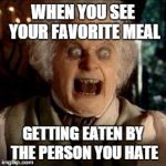 Bilbo | WHEN YOU SEE YOUR FAVORITE MEAL GETTING EATEN BY THE PERSON YOU HATE | image tagged in bilbo | made w/ Imgflip meme maker