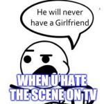 He Will Never Get A Girlfriend Meme | WHEN U HATE THE SCENE ON TV | image tagged in memes,he will never get a girlfriend | made w/ Imgflip meme maker