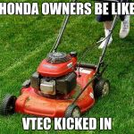 lawnmower | HONDA OWNERS BE LIKE VTEC KICKED IN | image tagged in lawnmower | made w/ Imgflip meme maker
