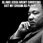 MLK | AL AND JESSE ARENT CARRYING OUT MY DREAM AS PLANNED. | image tagged in mlk | made w/ Imgflip meme maker