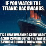 titanic | IF YOU WATCH THE TITANIC BACKWARDS, IT'S A HEARTWARMING STORY ABOUT A SHIP COMING OUT OF THE WATER AND SAVING A BUNCH OF DROWNING PEOPLE | image tagged in titanic | made w/ Imgflip meme maker