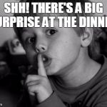 Shhhh | SHH! THERE'S A BIG SURPRISE AT THE DINNER! | image tagged in shhhh | made w/ Imgflip meme maker
