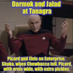 Picard, with sails unfurled. Graceland, where the Big King sits. Picard and Elvis, on Enterprise, at Graceland. | Darmok and Jalad at Tanagra Picard and Elvis on Enterprise. Shaka, when Chewbacca fell. Picard, with arms wide, with extra pickles. | image tagged in picard hands apart,memes,funny memes | made w/ Imgflip meme maker