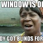 Aint Nobody Got Time For That Meme | MY WINDOW IS OPEN ANYBODY GOT BLINDS FOR THAT? | image tagged in memes,aint nobody got time for that | made w/ Imgflip meme maker
