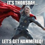 thor1 | IT'S THORSDAY... LET'S GET HAMMERED! | image tagged in thor1 | made w/ Imgflip meme maker