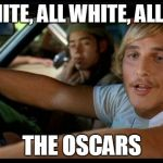 I couldn't help it...I'm not really boycotting it though. I think the Oscars is all nonsense anyways... | ALL WHITE, ALL WHITE, ALL WHITE THE OSCARS | image tagged in matthew mcconaughey,the oscars | made w/ Imgflip meme maker