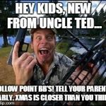 ted nugent | HEY KIDS, NEW FROM UNCLE TED... HOLLOW POINT BB'S! TELL YOUR PARENTS EARLY. XMAS IS CLOSER THAN YOU THINK | image tagged in ted nugent | made w/ Imgflip meme maker