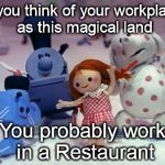 Island of Misfit Toys | If you think of your workplace as this magical land You probably work in a Restaurant | image tagged in island of misfit toys | made w/ Imgflip meme maker
