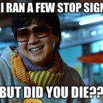 mr chow | SO I RAN A FEW STOP SIGNS.. BUT DID YOU DIE?? | image tagged in mr chow | made w/ Imgflip meme maker