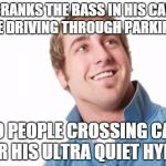 Misunderstood Mitch Meme | CRANKS THE BASS IN HIS CAR WHILE DRIVING THROUGH PARKING LOT SO PEOPLE CROSSING CAN HEAR HIS ULTRA QUIET HYBRID | image tagged in memes,misunderstood mitch,AdviceAnimals | made w/ Imgflip meme maker