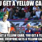 Asshole Ref Meme | YOU GET A YELLOW CARD! YOU GET A YELLOW CARD, YOU GET A YELLOW CARD, EVERYONE GETS A YELLOW CARD! | image tagged in memes,asshole ref | made w/ Imgflip meme maker
