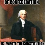 James Madison | I WROTE THE ARTICLES OF CONFEDERATION. JK I WROTE THE CONSTITUTION INSTEAD. | image tagged in james madison | made w/ Imgflip meme maker