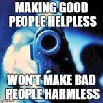 Good people helpless  | MAKING GOOD PEOPLE HELPLESS WON'T MAKE BAD PEOPLE HARMLESS | image tagged in gun in face | made w/ Imgflip meme maker