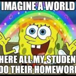 spongebob imagination | IMAGINE A WORLD WHERE ALL MY STUDENTS DO THEIR HOMEWORK | image tagged in spongebob imagination | made w/ Imgflip meme maker