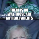 Baby Cry Meme | THERE IS NO WAY THOSE ARE MY REAL PARENTS I WANT A PATERNITY TEST | image tagged in memes,baby cry | made w/ Imgflip meme maker