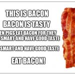 This is bacon | THIS IS BACON BACON IS TASTY EVEN PIGS EAT BACON FOR THEY ARE SMART AND HAVE GOOD TASTE BE SMART AND HAVE GOOD TASTE EAT BACON! | image tagged in this is bacon | made w/ Imgflip meme maker