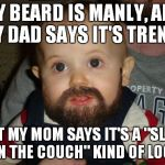 "Beard Baby Meme | MY BEARD IS MANLY, AND MY DAD SAYS IT'S TRENDY BUT MY MOM SAYS IT'S A ""SLEEP ON THE COUCH"" KIND OF LOOK 