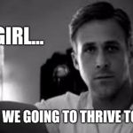 Ryan Gosling | HEY GIRL... WHEN ARE WE GOING TO THRIVE TOGETHER? | image tagged in ryan gosling | made w/ Imgflip meme maker