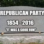 "Read the comments. | REPUBLICAN PARTY 1854 - 2016 ""IT WAS A GOOD RUN"" 