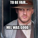 Tom Hardy  Meme | TO BE FAIR... MEL WAS GOOD ! | image tagged in memes,tom hardy | made w/ Imgflip meme maker