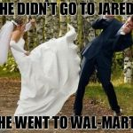 Angry Bride Meme | HE DIDN'T GO TO JARED HE WENT TO WAL-MART | image tagged in memes,angry bride | made w/ Imgflip meme maker