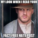 Tom Hardy  Meme | MY LOOK WHEN I READ YOUR FACT FREE HATE POST | image tagged in memes,tom hardy | made w/ Imgflip meme maker