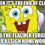 Spongebob hopeful | WHEN IT'S THE END OF CLASS AND THE TEACHER FORGETS TO ASSIGN HOMEWORK | image tagged in spongebob hopeful | made w/ Imgflip meme maker