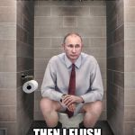 Putin Dump | I'M THINKING ABOUT MY GOOD PAL AND BUDDY, DONALD. THEN I FLUSH THE TOILET. | image tagged in putin dump | made w/ Imgflip meme maker