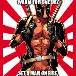 Deadpool Pick Up Lines Meme | BUILD A MAN A FIRE, AND YOU KEEP HIM WARM FOR ONE DAY. SET A MAN ON FIRE, AND YOU KEEP HIM WARM FOR THE REST OF HIS LIFE. | image tagged in memes,deadpool pick up lines | made w/ Imgflip meme maker