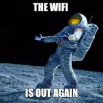 Wtf The best wifi? | THE WIFI IS OUT AGAIN | image tagged in astronaut,wifi,funny meme,star wars,star trek | made w/ Imgflip meme maker