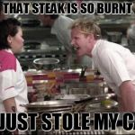 hells kitchen meme | THAT STEAK IS SO BURNT IT JUST STOLE MY CAR | image tagged in hells kitchen meme | made w/ Imgflip meme maker