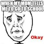 Okay Guy Rage Face Meme | WHEN MY MOM TELLS ME TO GO TO SCHOOL | image tagged in memes,okay guy rage face | made w/ Imgflip meme maker