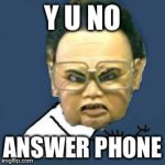 Kim Jong Il Y U No Meme | Y U NO ANSWER PHONE | image tagged in memes,kim jong il y u no | made w/ Imgflip meme maker
