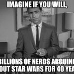 Rod Serling: Imagine If You Will | IMAGINE IF YOU WILL, BILLIONS OF NERDS ARGUING ABOUT STAR WARS FOR 40 YEARS | image tagged in rod serling imagine if you will | made w/ Imgflip meme maker