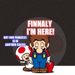 Mario Bowing | FINNALY I'M HERE! BUT OUR PRINCESS IS IN ANOTHER CASTLE | image tagged in mario bowing | made w/ Imgflip meme maker