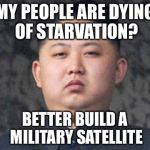 North Korea logic | MY PEOPLE ARE DYING OF STARVATION? BETTER BUILD A MILITARY SATELLITE | image tagged in kim jong un,memes,north korea | made w/ Imgflip meme maker