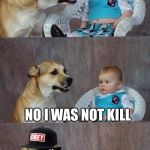 Mlg Joke Dog | I SAY DOG I THOUGHT YOU WERE DEAD NO I WAS NOT KILL | image tagged in mlg joke dog,dad joke dog,mlg,dank meme | made w/ Imgflip meme maker