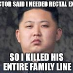 Kim Jong Un | DOCTOR SAID I NEEDED RECTAL EXAM SO I KILLED HIS ENTIRE FAMILY LINE | image tagged in kim jong un | made w/ Imgflip meme maker