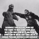 godzilla and kong | SERIOUSLY AMERICANS! HOW ARE YOU GOING TO HAVE KING KONG BEAT ME?! YOU SHOT HIM WITH MACHINE GUNS AND HE DIED! I GOT SHOT WITH ARMOR PIERCIN | image tagged in godzilla and kong | made w/ Imgflip meme maker