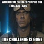 chainsaw guy | WITH LIBERAL COLLEGES PUMPING OUT THESE IDIOT KIDS THE CHALLENGE IS GONE | image tagged in chainsaw guy | made w/ Imgflip meme maker
