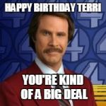 Ron Burgandy | HAPPY BIRTHDAY TERRI YOU'RE KIND OF A BIG DEAL | image tagged in ron burgandy | made w/ Imgflip meme maker
