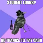 Rich Raven Meme | STUDENT LOANS? NO THANKS, I'LL PAY CASH | image tagged in memes,rich raven,AdviceAnimals | made w/ Imgflip meme maker