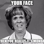 Funny Face | YOUR FACE WHEN YOU REALIZE IT'S MONDAY | image tagged in funny face | made w/ Imgflip meme maker