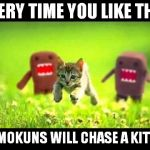 domokun chasing kitty | EVERY TIME YOU LIKE THIS DOMOKUNS WILL CHASE A KITTEN | image tagged in domokun chasing kitty | made w/ Imgflip meme maker