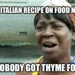 Aint Nobody Got Time For That Meme | AN EASY ITALIAN RECIPE ON FOOD NETWORK AIN'T NOBODY GOT THYME FOR THAT | image tagged in memes,aint nobody got time for that | made w/ Imgflip meme maker