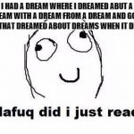 Dafuq Did I Just Read Meme | I HAD A DREAM WHERE I DREAMED ABUT A DREAM WITH A DREAM FROM A DREAM AND GOT A DREAM THAT DREAMED ABOUT DREAMS WHEN IT DREAMED. | image tagged in memes,dafuq did i just read | made w/ Imgflip meme maker