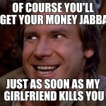 Han Trolo | OF COURSE YOU'LL GET YOUR MONEY JABBA JUST AS SOON AS MY GIRLFRIEND KILLS YOU | image tagged in han trolo,star wars,jabba the hutt,funny,memes,troll face | made w/ Imgflip meme maker