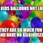 BIRTHDAY Balloons | GIVE KIDS BALLOONS NOT LOLLIES THEY ARE SO MUCH FUN AND HAVE NO KILOJOULES | image tagged in birthday balloons | made w/ Imgflip meme maker
