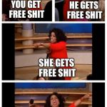 Socialism 101 | YOU GET FREE SHIT BUT ALL THE PEOPLE THAT DON'T GET FREE SHIT GET SCREWED BY PAYING FOR ALL THE FREE SHIT! HE GETS FREE SHIT SHE GETS FREE S | image tagged in oprah | made w/ Imgflip meme maker
