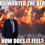 DoomBernie | YOU WANTED THE BERN HOW DOES IT FEEL? | image tagged in feel the bern,memes,meme,politics | made w/ Imgflip meme maker